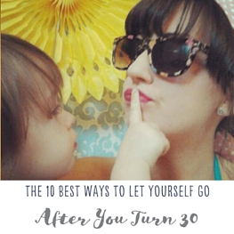 The 10 Best Ways to Let Yourself Go After You Turn 30